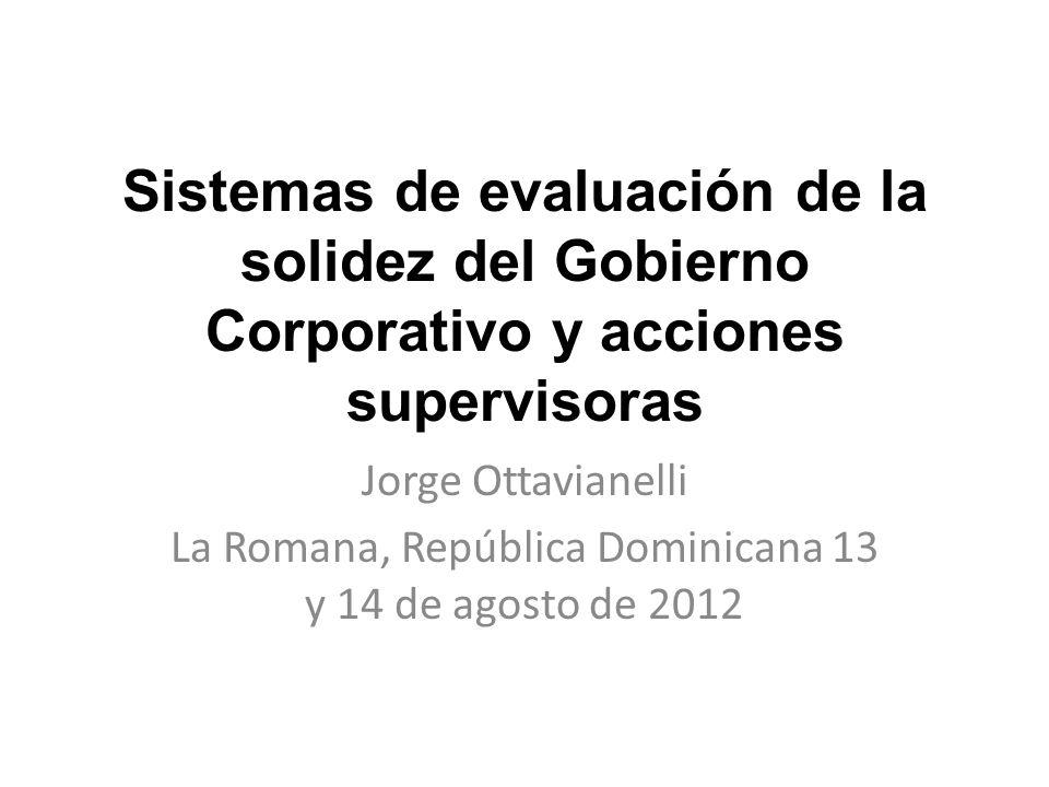 Sistemas de evaluación de la solidez del Gobierno Corporativo y acciones supervisoras Jorge Ottavianelli La Romana, República Dominicana 13 y 14 de agosto de 2012