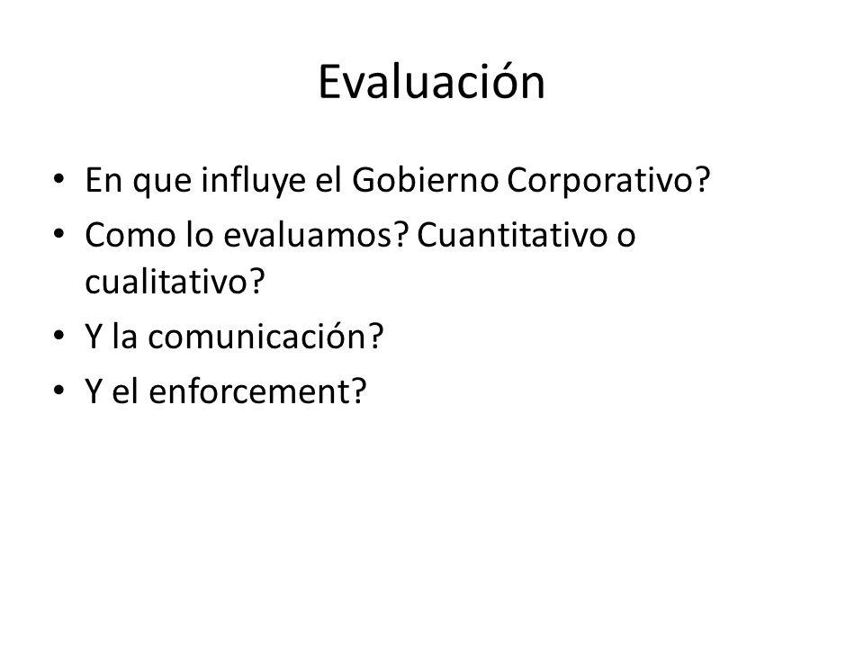 Evaluación En que influye el Gobierno Corporativo? Como lo evaluamos? Cuantitativo o cualitativo? Y la comunicación? Y el enforcement?