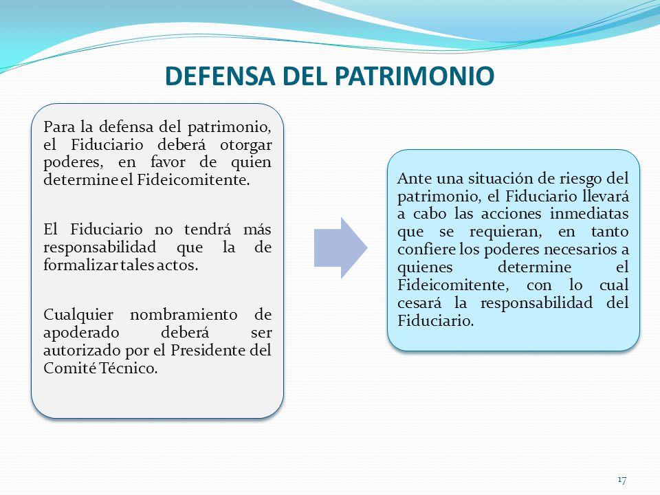 DEFENSA DEL PATRIMONIO 17 Para la defensa del patrimonio, el Fiduciario deberá otorgar poderes, en favor de quien determine el Fideicomitente. El Fidu