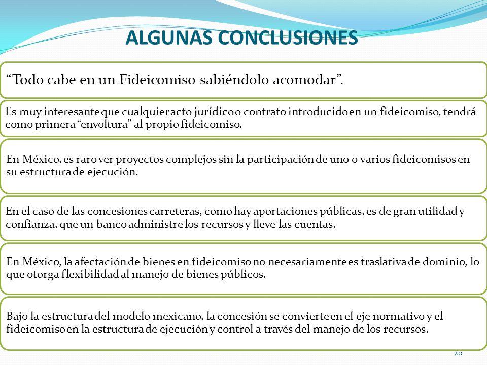 ALGUNAS CONCLUSIONES 20 Todo cabe en un Fideicomiso sabiéndolo acomodar. Es muy interesante que cualquier acto jurídico o contrato introducido en un f