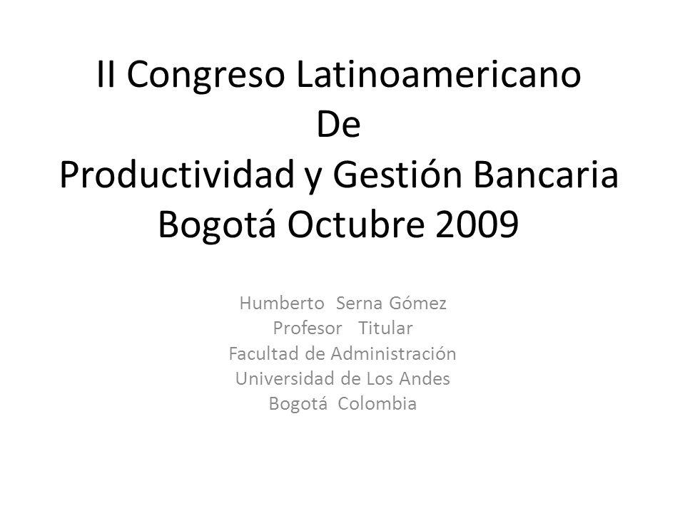 II Congreso Latinoamericano De Productividad y Gestión Bancaria Bogotá Octubre 2009 Humberto Serna Gómez Profesor Titular Facultad de Administración Universidad de Los Andes Bogotá Colombia