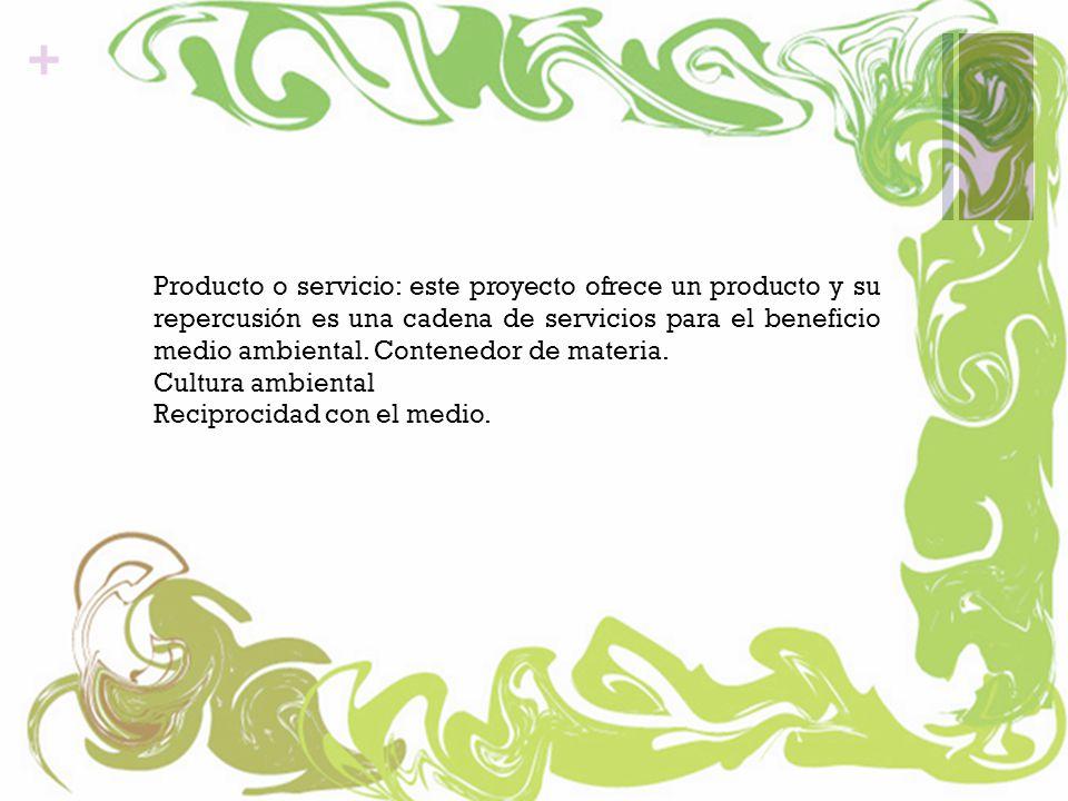 + Producto o servicio: este proyecto ofrece un producto y su repercusión es una cadena de servicios para el beneficio medio ambiental.