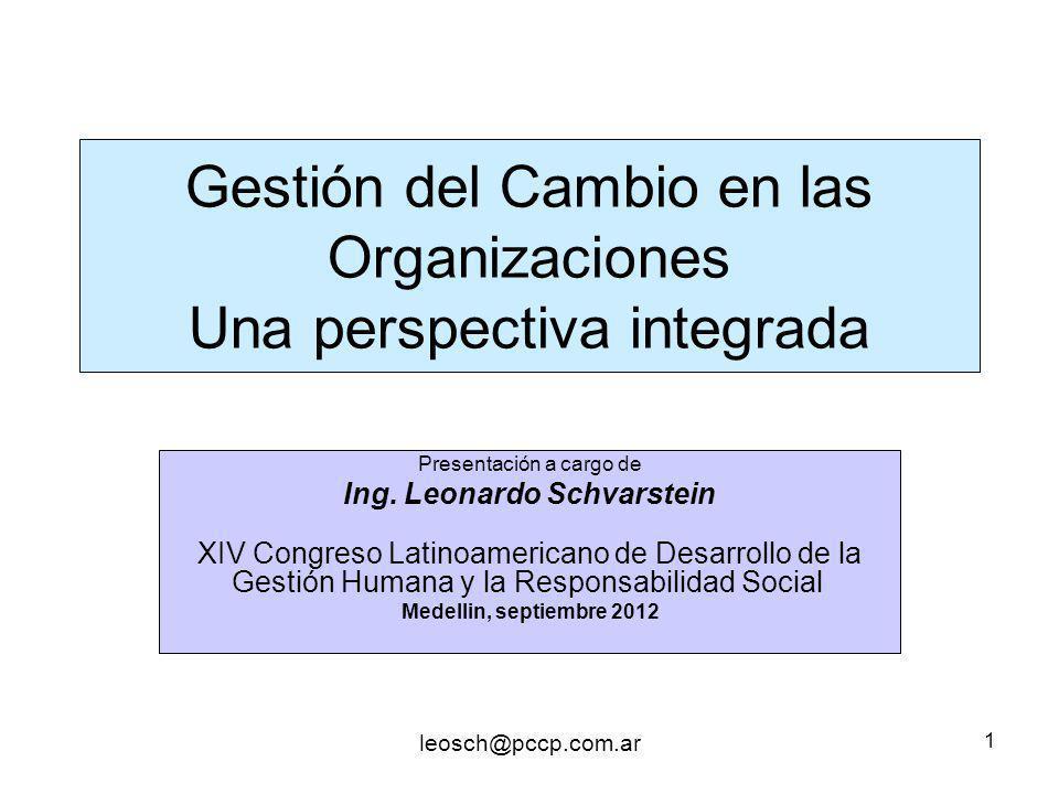 leosch@pccp.com.ar 1 Gestión del Cambio en las Organizaciones Una perspectiva integrada Presentación a cargo de Ing. Leonardo Schvarstein XIV Congreso