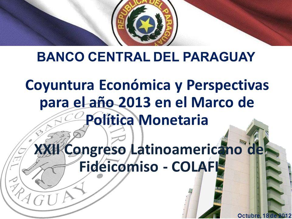 BANCO CENTRAL DEL PARAGUAY Coyuntura Económica y Perspectivas para el año 2013 en el Marco de Política Monetaria Octubre, 18 de 2012 XXII Congreso Latinoamericano de Fideicomiso - COLAFI