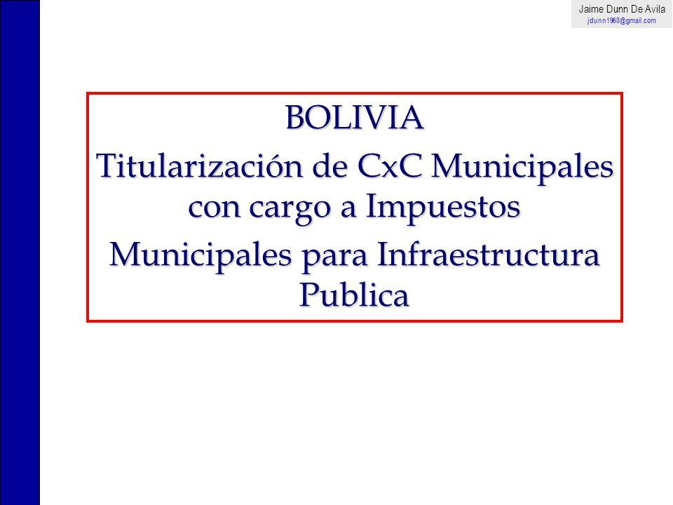BOLIVIA Titularización de CxC Municipales con cargo a Impuestos Municipales para Infraestructura Publica Jaime Dunn De Avila jdunn1968@gmail.com