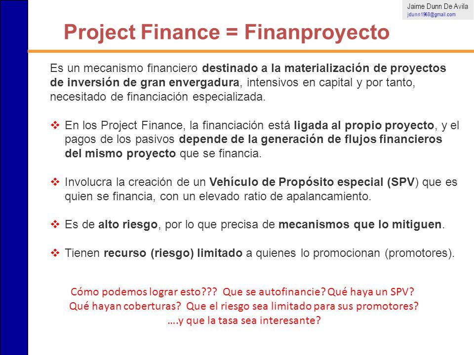 Project Finance = Finanproyecto Jaime Dunn De Avila jdunn1968@gmail.com Es un mecanismo financiero destinado a la materialización de proyectos de inve