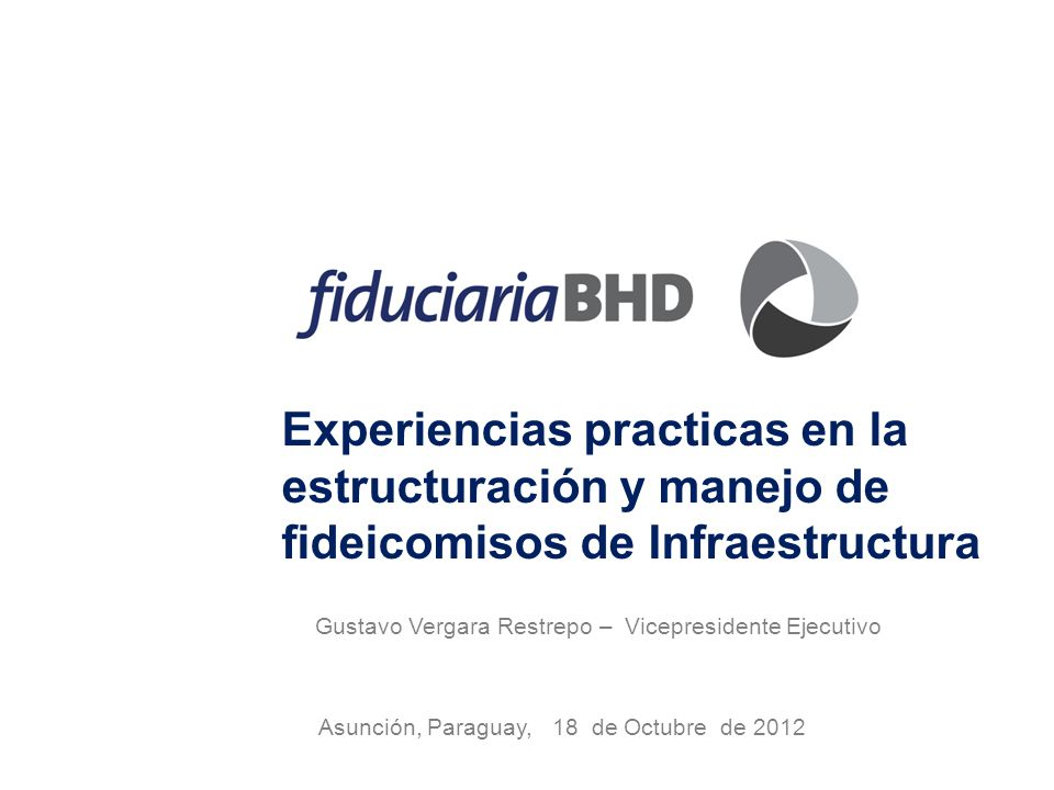 Experiencias practicas en la estructuración y manejo de fideicomisos de Infraestructura Asunción, Paraguay, 18 de Octubre de 2012 Gustavo Vergara Restrepo – Vicepresidente Ejecutivo