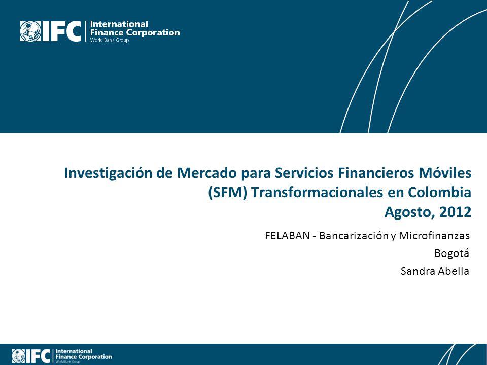 Mobile Financial Services in Colombia FELABAN - Bancarización y Microfinanzas Bogotá Sandra Abella Investigación de Mercado para Servicios Financieros Móviles (SFM) Transformacionales en Colombia Agosto, 2012