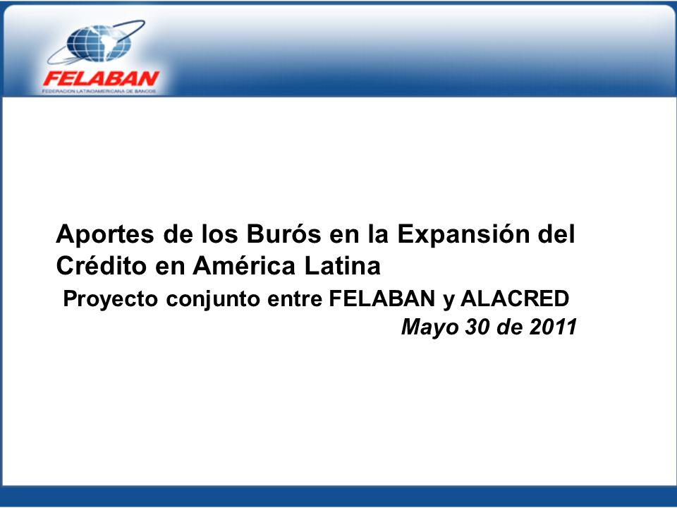 Aportes de los Burós en la Expansión del Crédito en América Latina Proyecto conjunto entre FELABAN y ALACRED Mayo 30 de 2011