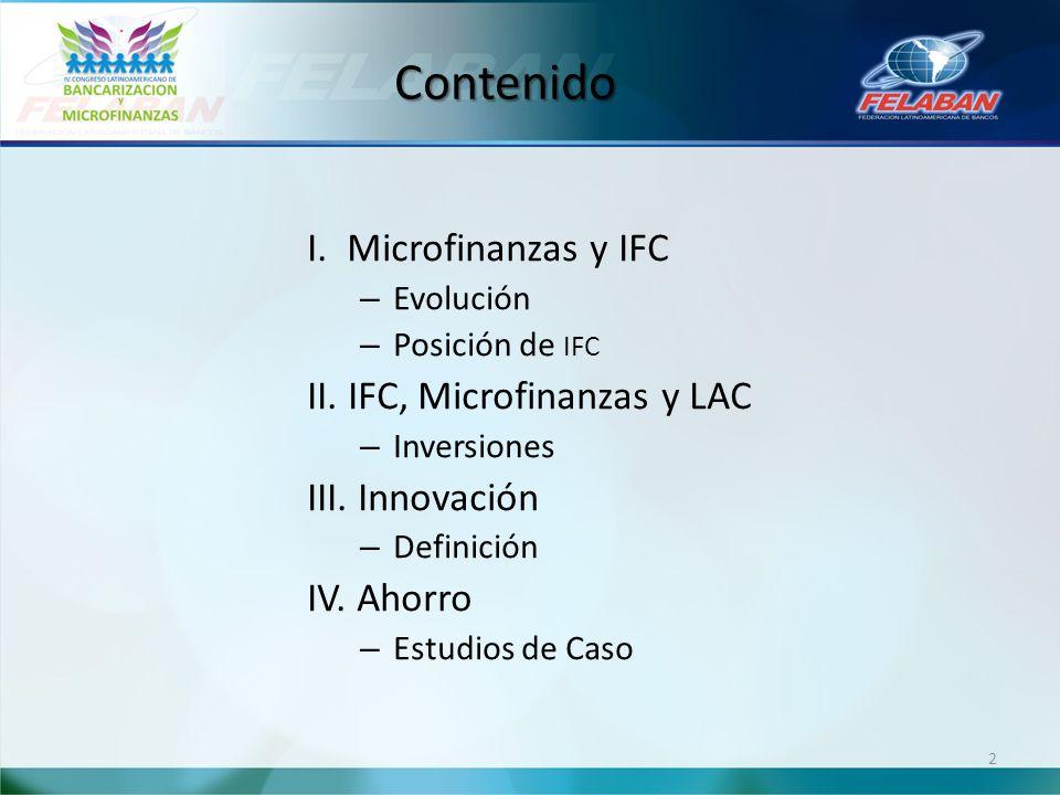 Contenido I. Microfinanzas y IFC – Evolución – Posición de IFC II. IFC, Microfinanzas y LAC – Inversiones III. Innovación – Definición IV. Ahorro – Es