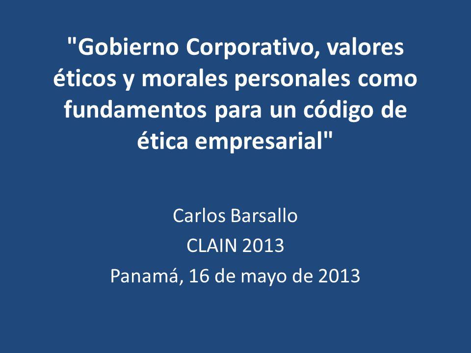 Gobierno Corporativo, valores éticos y morales personales como fundamentos para un código de ética empresarial Carlos Barsallo CLAIN 2013 Panamá, 16 de mayo de 2013