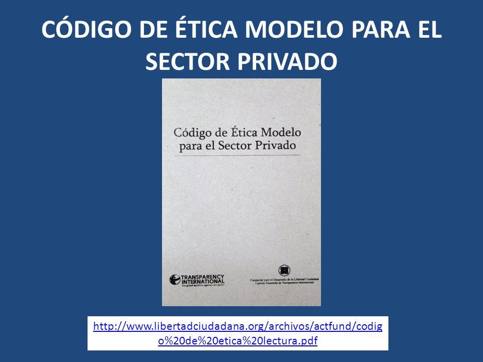 CÓDIGO DE ÉTICA MODELO PARA EL SECTOR PRIVADO http://www.libertadciudadana.org/archivos/actfund/codig o%20de%20etica%20lectura.pdf