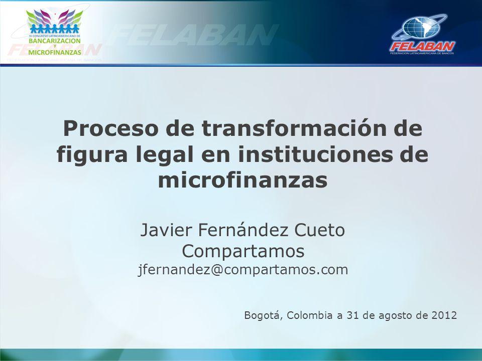 Proceso de transformación de figura legal en instituciones de microfinanzas Javier Fernández Cueto Compartamos jfernandez@compartamos.com Bogotá, Colo