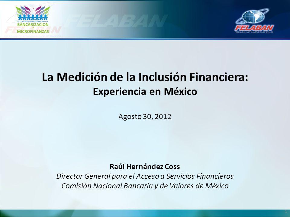 1 La Medición de la Inclusión Financiera: Experiencia en México Agosto 30, 2012 Raúl Hernández Coss Director General para el Acceso a Servicios Financ