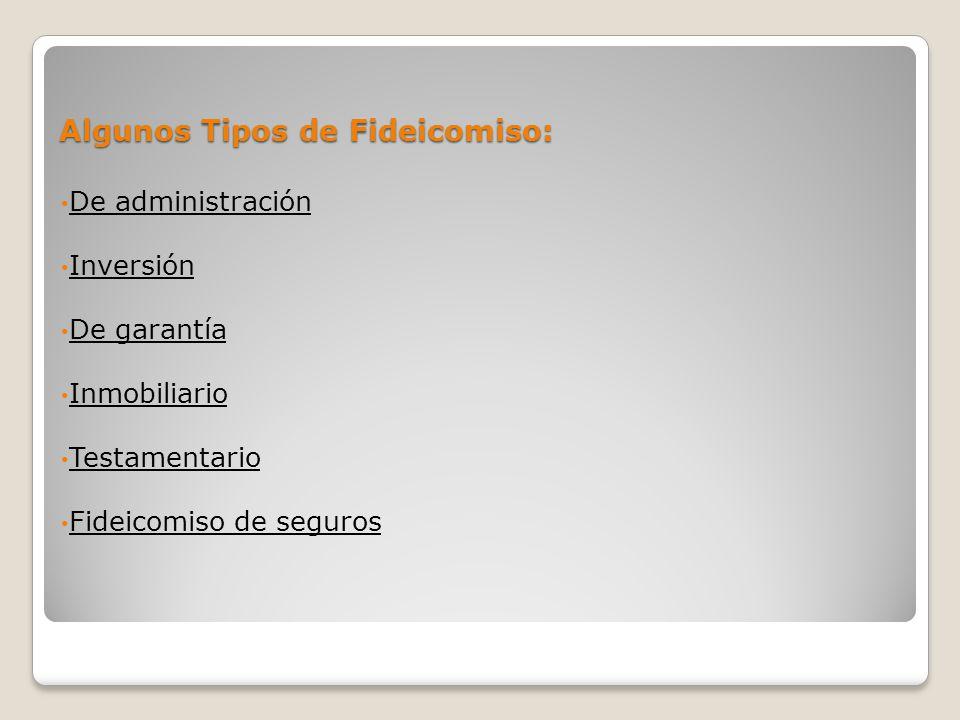 Algunos Tipos de Fideicomiso: De administración Inversión De garantía Inmobiliario Testamentario Fideicomiso de seguros