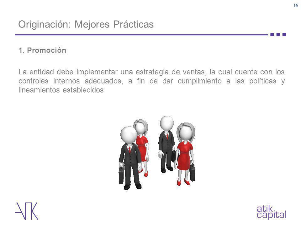 Originación: Mejores Prácticas 16 1. Promoción La entidad debe implementar una estrategia de ventas, la cual cuente con los controles internos adecuad