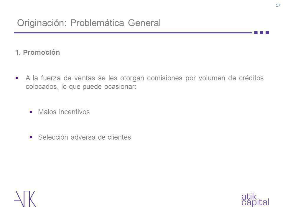 Originación: Problemática General 1. Promoción A la fuerza de ventas se les otorgan comisiones por volumen de créditos colocados, lo que puede ocasion