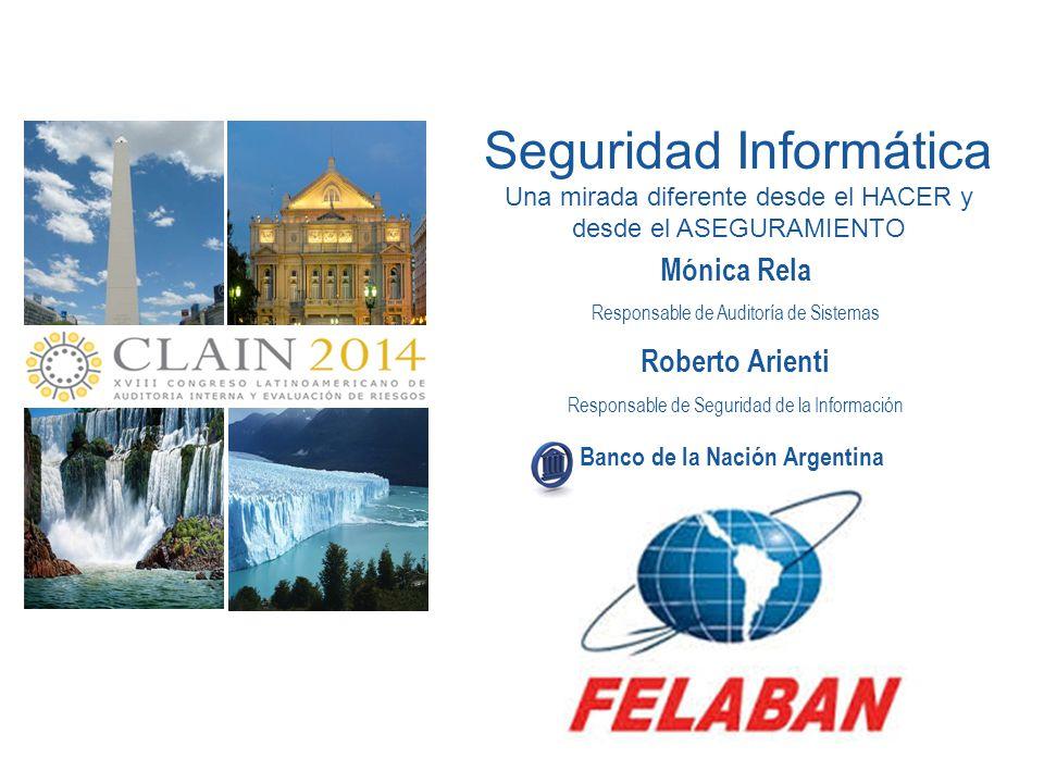 Seguridad Informática Una mirada diferente desde el HACER y desde el ASEGURAMIENTO Banco de la Nación Argentina ARGENTINA 2014 15 - 16 de Mayo Mónica