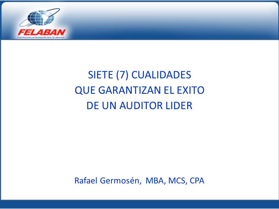 SIETE (7) CUALIDADES QUE GARANTIZAN EL EXITO DE UN AUDITOR LIDER Rafael Germosén, MBA, MCS, CPA