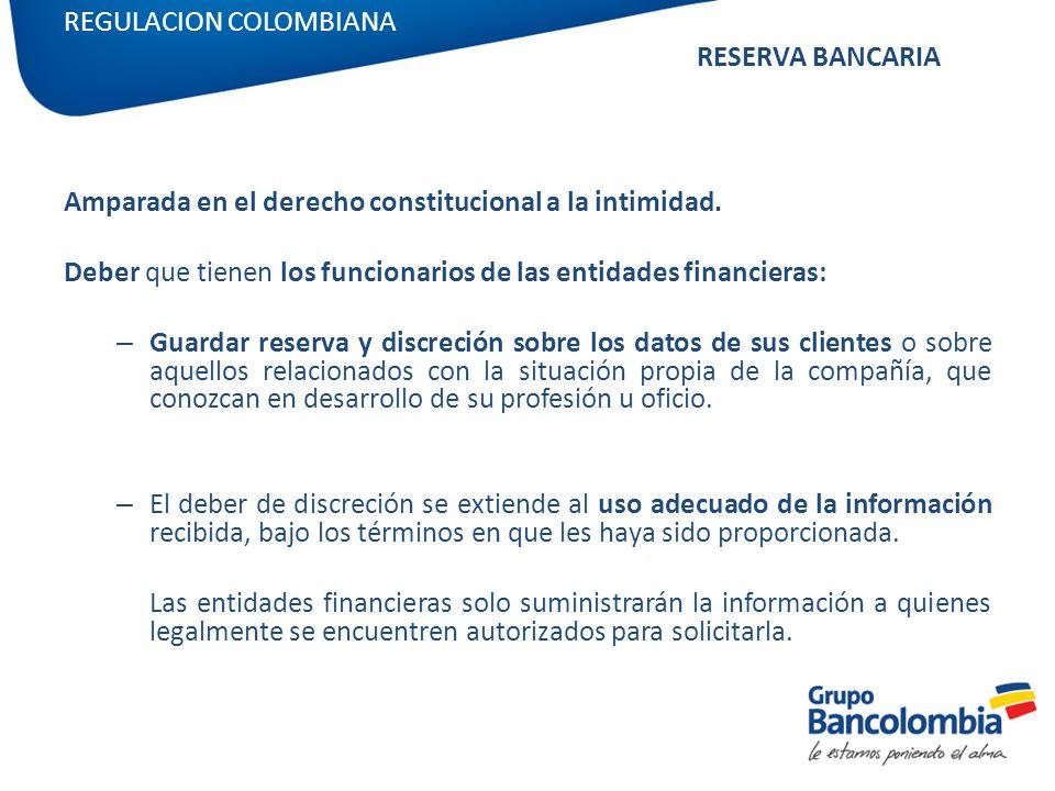 REGULACION COLOMBIANA RESERVA BANCARIA Amparada en el derecho constitucional a la intimidad. Deber que tienen los funcionarios de las entidades financ