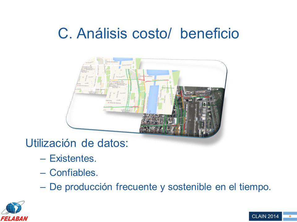 C. Análisis costo/ beneficio Utilización de datos: –Existentes. –Confiables. –De producción frecuente y sostenible en el tiempo.