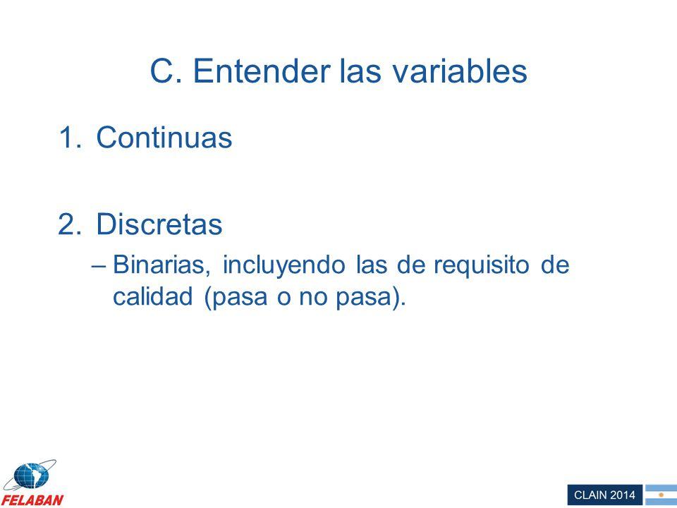 C. Entender las variables 1.Continuas 2.Discretas –Binarias, incluyendo las de requisito de calidad (pasa o no pasa).
