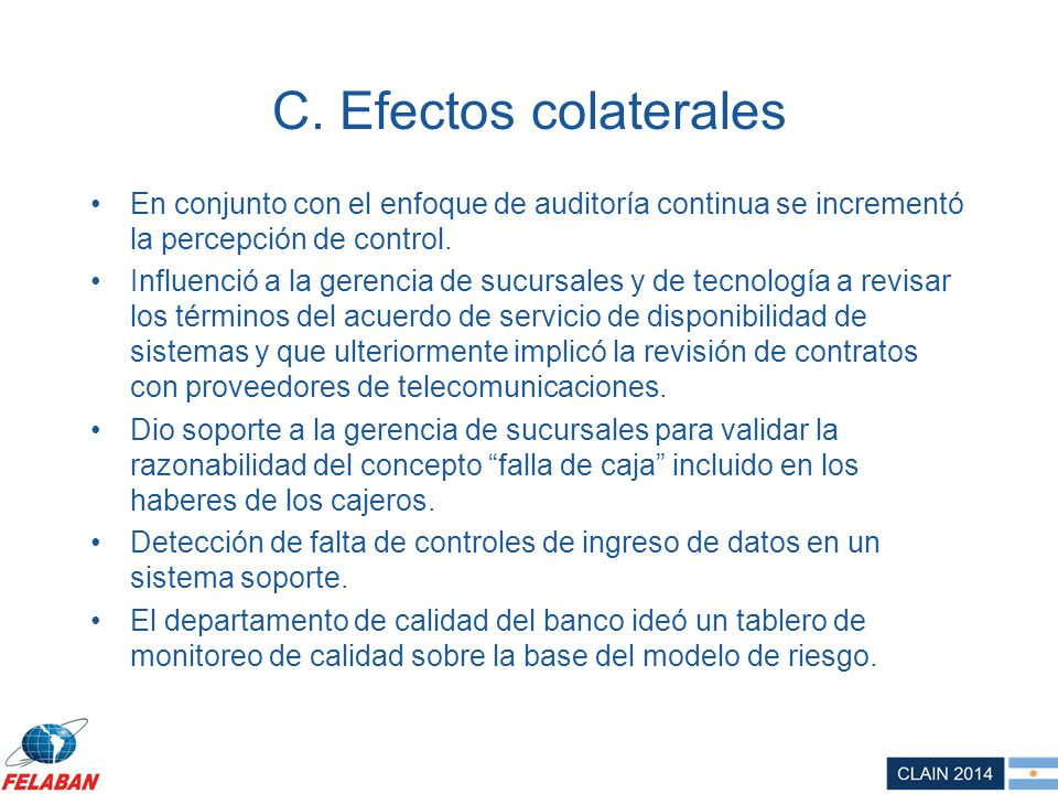 C. Efectos colaterales En conjunto con el enfoque de auditoría continua se incrementó la percepción de control. Influenció a la gerencia de sucursales