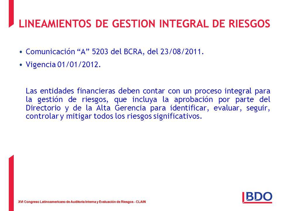 XVI Congreso Latinoamericano de Auditoria Interna y Evaluación de Riesgos - CLAIN LINEAMIENTOS DE GESTION INTEGRAL DE RIESGOS Comunicación A 5203 del BCRA, del 23/08/2011.