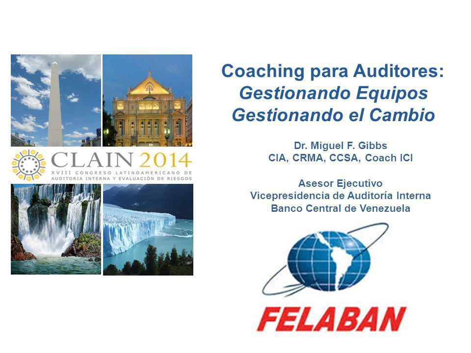 Coaching para Auditores: Gestionando Equipos Gestionando el Cambio Dr. Miguel F. Gibbs CIA, CRMA, CCSA, Coach ICI Asesor Ejecutivo Vicepresidencia de