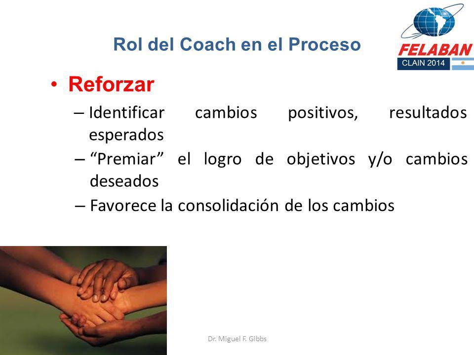 Reforzar – Identificar cambios positivos, resultados esperados Rol del Coach en el Proceso – Premiar el logro de objetivos y/o cambios deseados – Favo