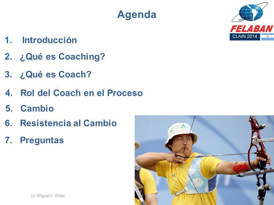 4 Agenda 5. Cambio 2. ¿Qué es Coaching? 3. ¿Qué es Coach? 7. Preguntas 4. Rol del Coach en el Proceso Dr. Miguel F. Gibbs 1. Introducción 6. Resistenc