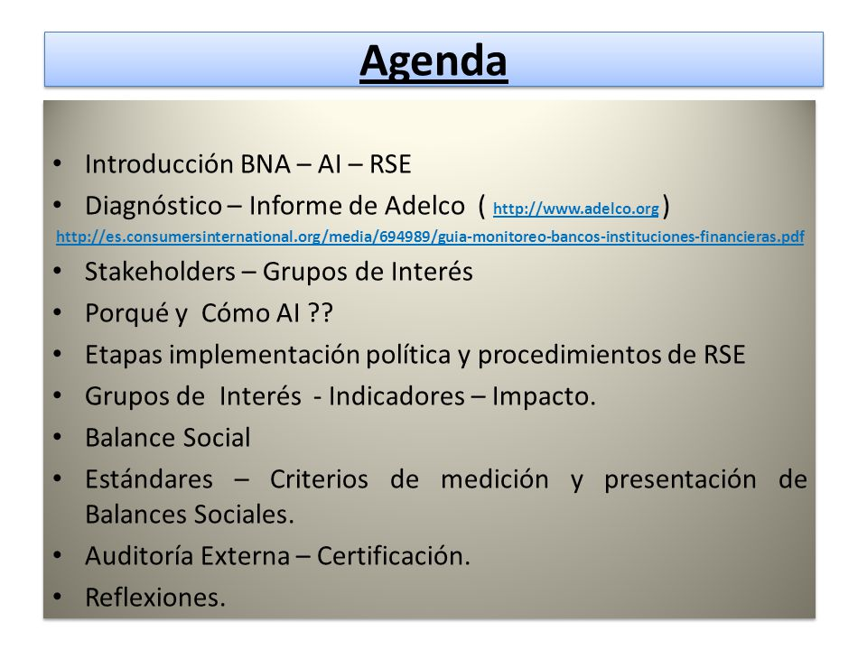 Agenda Agenda Introducción BNA – AI – RSE Diagnóstico – Informe de Adelco ( http://www.adelco.org ) http://es.consumersinternational.org/media/694989/guia-monitoreo-bancos-instituciones-financieras.pdf Stakeholders – Grupos de Interés Porqué y Cómo AI ?.