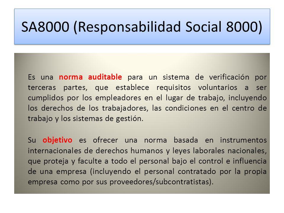 SA8000 (Responsabilidad Social 8000) SA8000 (Responsabilidad Social 8000) Es una norma auditable para un sistema de verificación por terceras partes, que establece requisitos voluntarios a ser cumplidos por los empleadores en el lugar de trabajo, incluyendo los derechos de los trabajadores, las condiciones en el centro de trabajo y los sistemas de gestión.