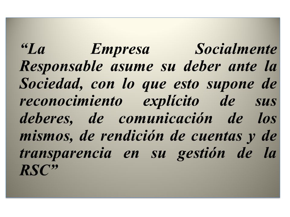 La Empresa Socialmente Responsable asume su deber ante la Sociedad, con lo que esto supone de reconocimiento explícito de sus deberes, de comunicación de los mismos, de rendición de cuentas y de transparencia en su gestión de la RSC
