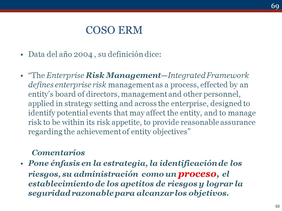 69 COSO ERM Data del año 2004, su definición dice: The Enterprise Risk ManagementIntegrated Framework defines enterprise risk management as a process,