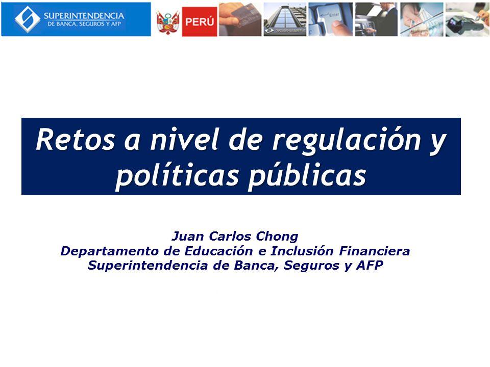 Juan Carlos Chong Departamento de Educación e Inclusión Financiera Superintendencia de Banca, Seguros y AFP Retos a nivel de regulación y políticas públicas
