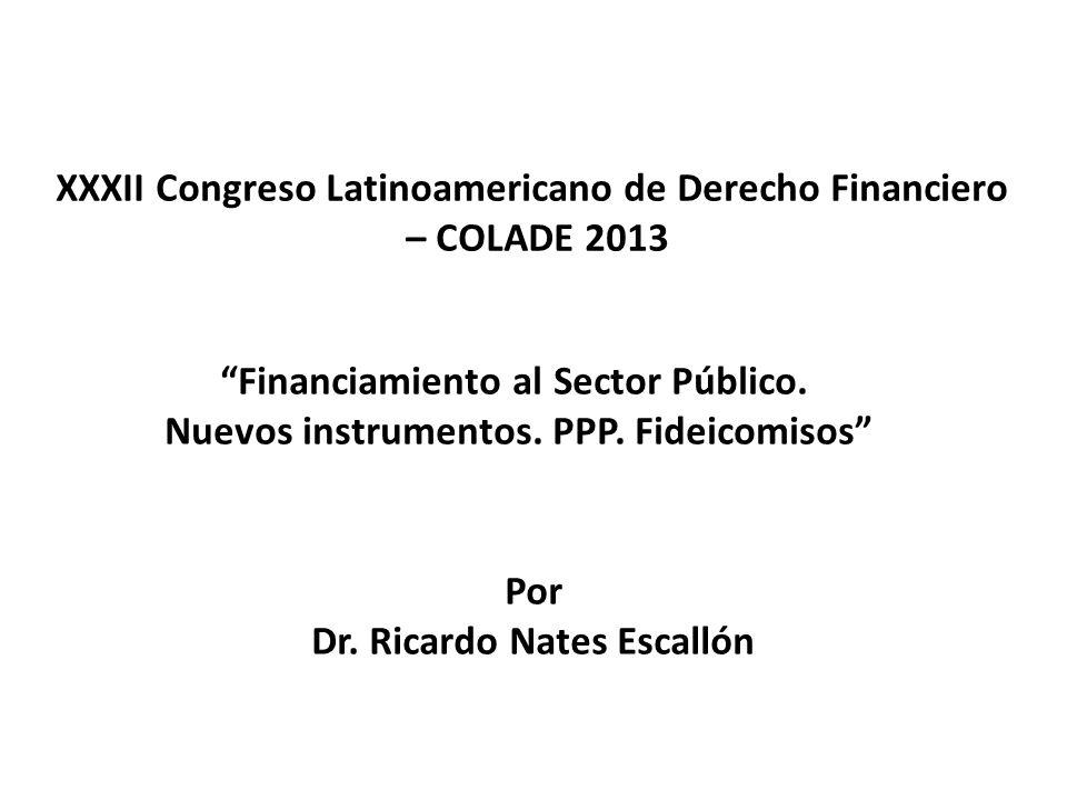 XXXII Congreso Latinoamericano de Derecho Financiero – COLADE 2013 Financiamiento al Sector Público. Nuevos instrumentos. PPP. Fideicomisos Por Dr. Ri