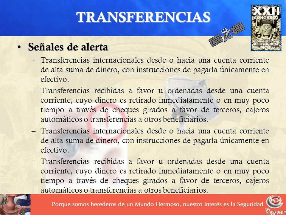 TRANSFERENCIAS Señales de alerta Señales de alerta –Transferencias internacionales desde o hacia una cuenta corriente de alta suma de dinero, con inst