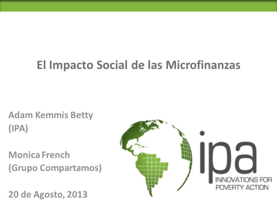 El Impacto Social de las Microfinanzas Adam Kemmis Betty (IPA) Monica French (Grupo Compartamos) 20 de Agosto, 2013