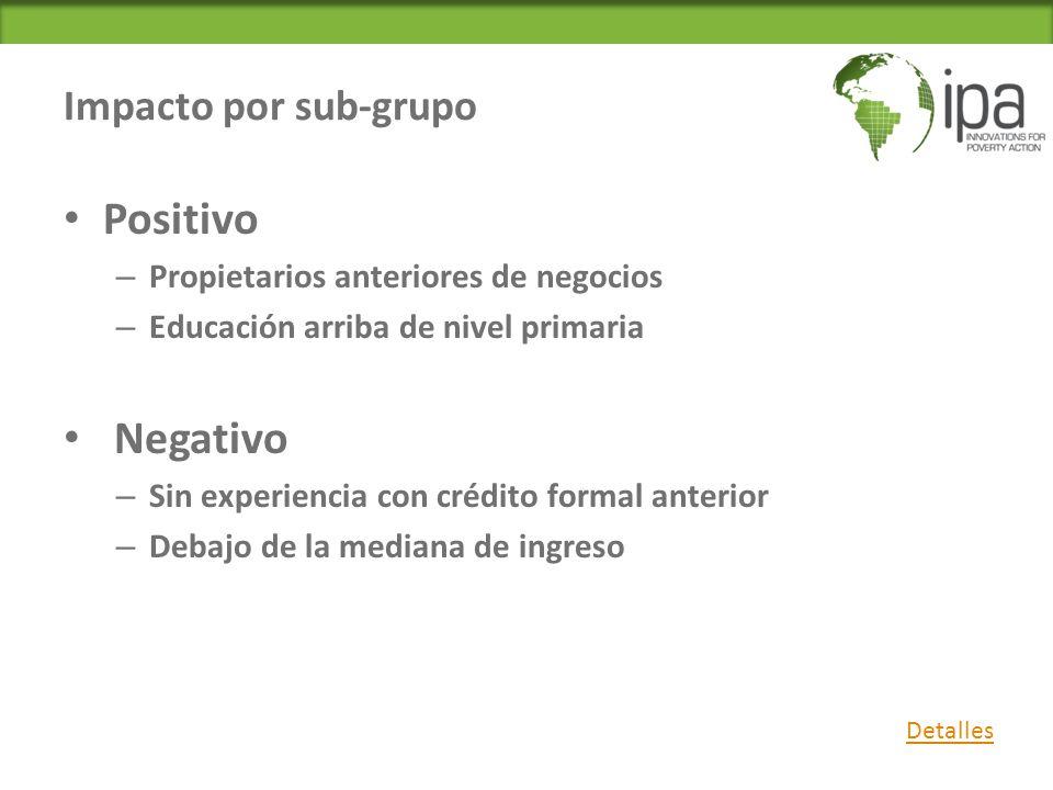 Impacto por sub-grupo Positivo – Propietarios anteriores de negocios – Educación arriba de nivel primaria Negativo – Sin experiencia con crédito formal anterior – Debajo de la mediana de ingreso Detalles