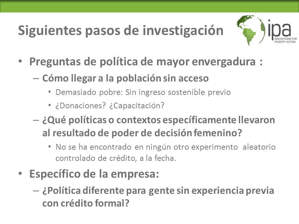 Siguientes pasos de investigación Preguntas de política de mayor envergadura : – Cómo llegar a la población sin acceso Demasiado pobre: Sin ingreso sostenible previo ¿Donaciones.