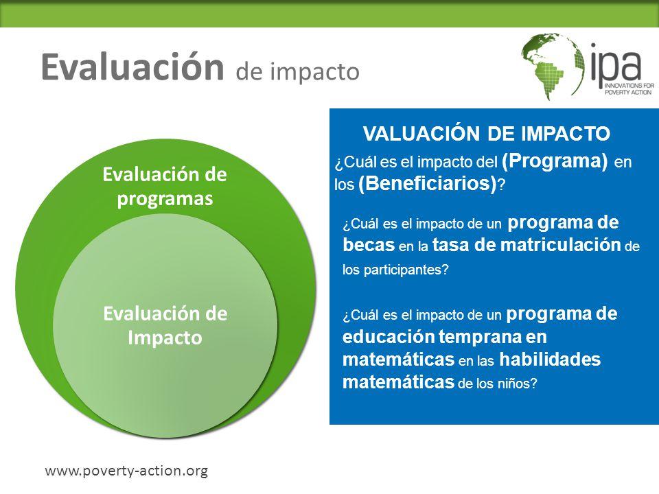 Evaluación de impacto Evaluación de programas Evaluación de Impacto www.poverty-action.org E VALUACIÓN DE IMPACTO ¿Cuál es el impacto de un programa de becas en la tasa de matriculación de los participantes.