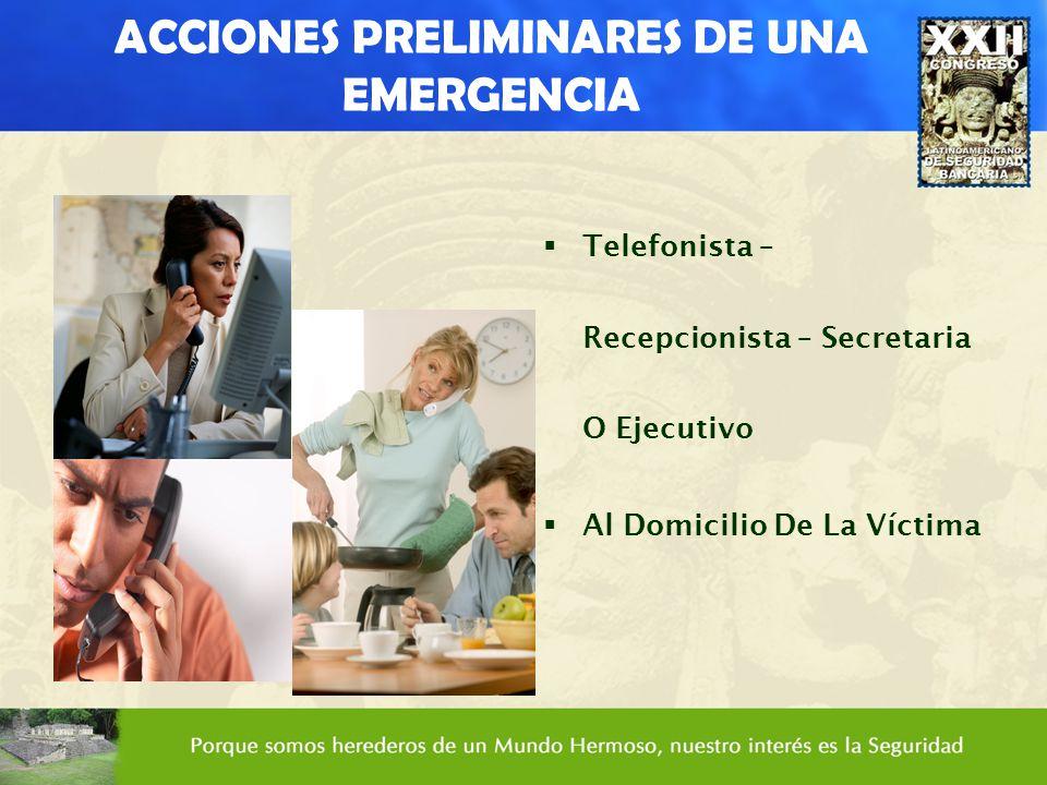 ACCIONES PRELIMINARES DE UNA EMERGENCIA Telefonista – Recepcionista – Secretaria O Ejecutivo Al Domicilio De La Víctima