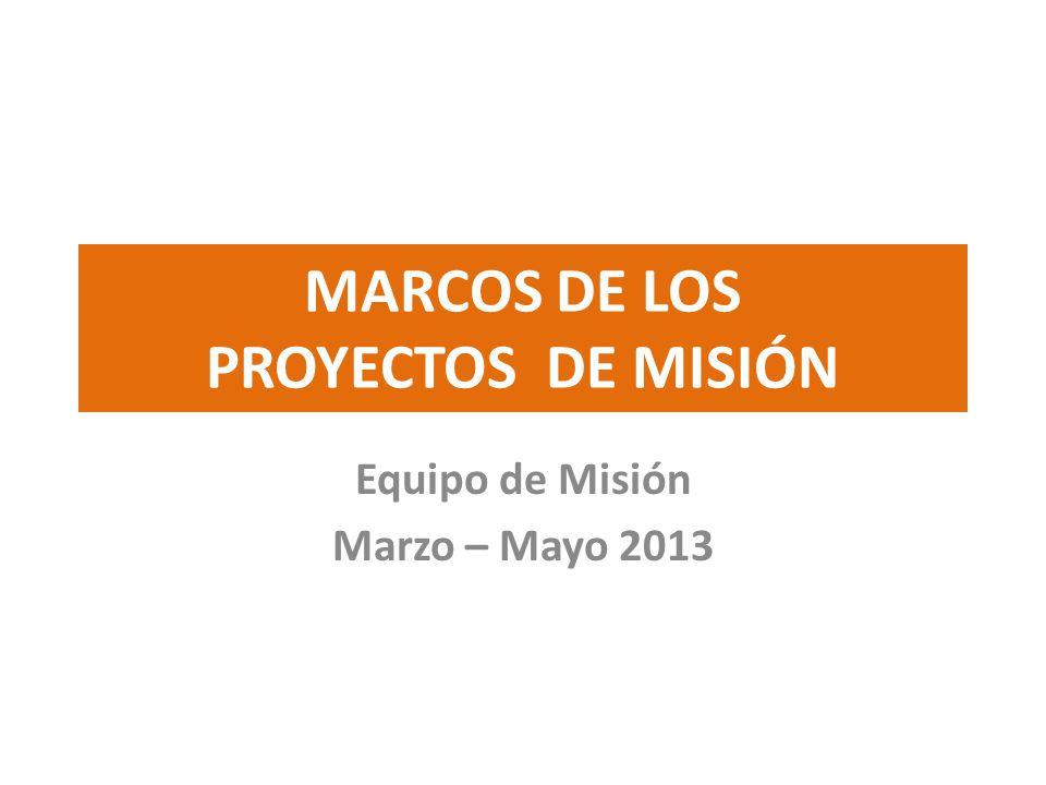 MARCOS DE LOS PROYECTOS DE MISIÓN Equipo de Misión Marzo – Mayo 2013