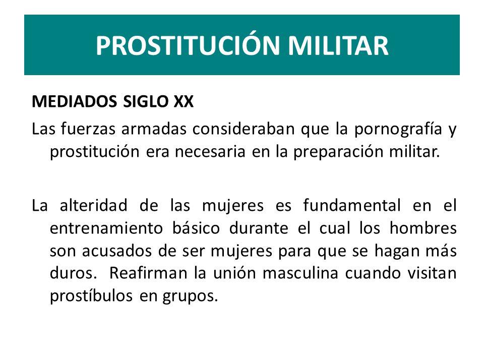 PROSTITUCIÓN MILITAR MEDIADOS SIGLO XX Las fuerzas armadas consideraban que la pornografía y prostitución era necesaria en la preparación militar. La