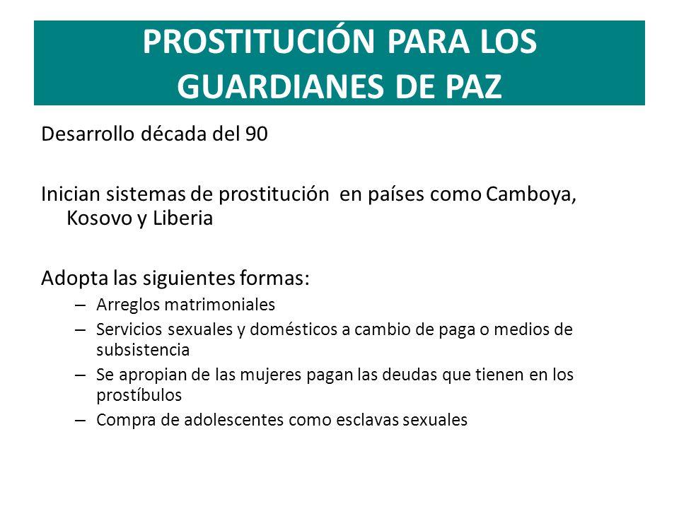PROSTITUCIÓN PARA LOS GUARDIANES DE PAZ Desarrollo década del 90 Inician sistemas de prostitución en países como Camboya, Kosovo y Liberia Adopta las