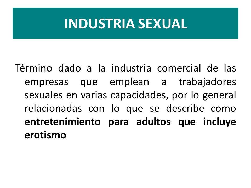 INDUSTRIA SEXUAL Término dado a la industria comercial de las empresas que emplean a trabajadores sexuales en varias capacidades, por lo general relac