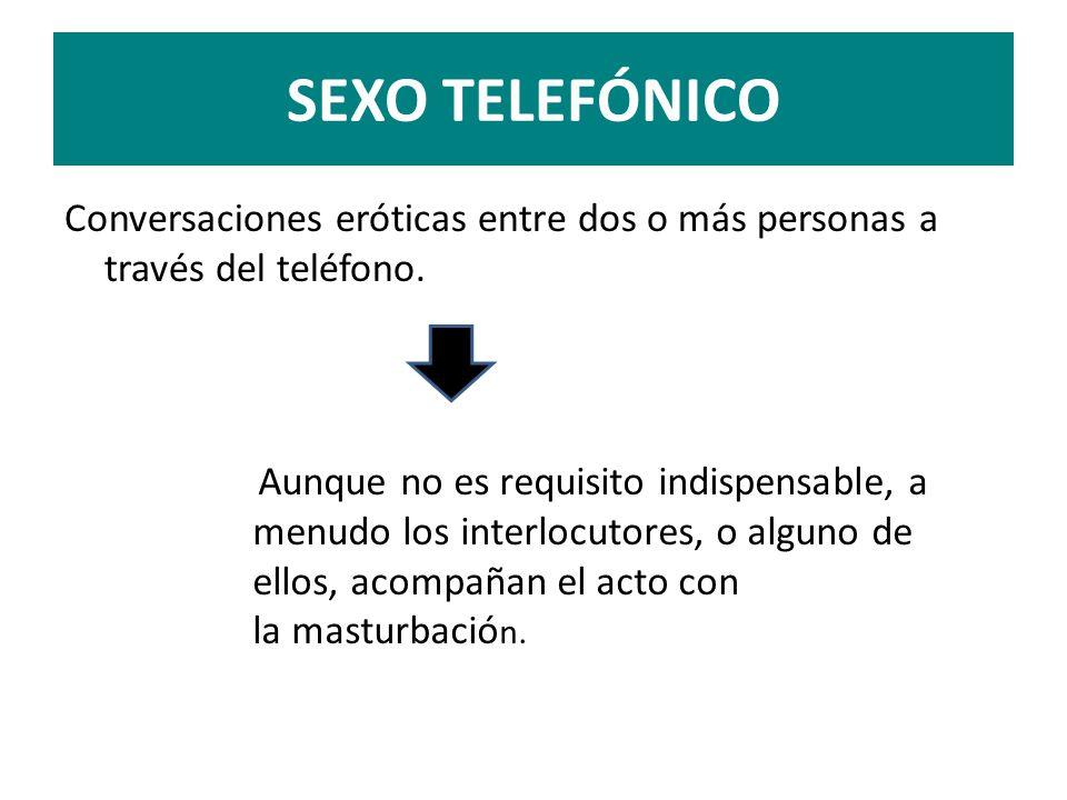 SEXO TELEFÓNICO Conversaciones eróticas entre dos o más personas a través del teléfono. Aunque no es requisito indispensable, a menudo los interlocuto