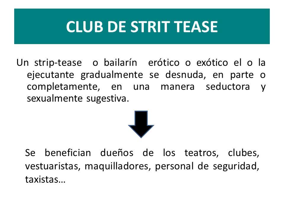 CLUB DE STRIT TEASE Un strip-tease o bailarín erótico o exótico el o la ejecutante gradualmente se desnuda, en parte o completamente, en una manera se