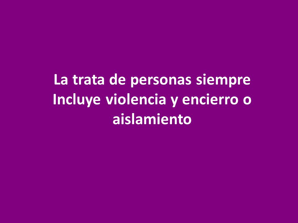 La trata de personas siempre Incluye violencia y encierro o aislamiento